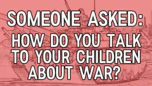 Youtube title for Someone Asked, how do you talk to your children about war