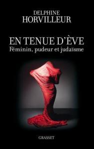 En tenue d'Eve. Féminin, Pudeur et Judaïsme Delphine Horvilleur. Grasset, 2013