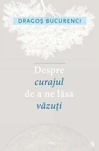 IDespre curajul de a ne lăsa văzuți – Dragoș Bucurenci
