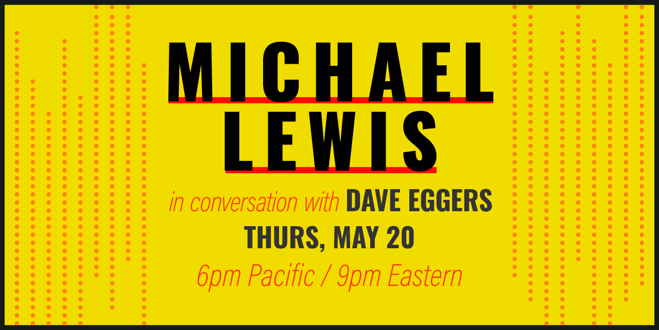 Michael Lewis in conversation with Dave Eggers. Thursday, May 20 at 6pm Pacific, 9pm Eastern
