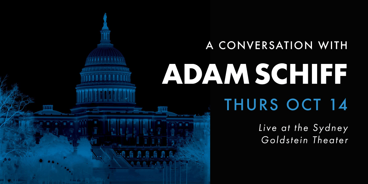 A conversation with Adam Schiff Thursday, October 14. Live at the Sydney Goldstein Theater.