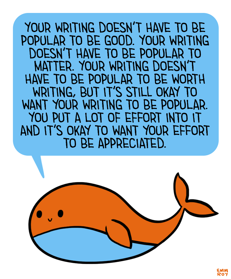"sarahreesbrennan: "" positivedoodles: ""[Image description: Drawing of an orange and blue whale saying ""Your writing doesn't have to be popular to be good. Your writing doesn't have to be popular to matter. Your writing doesn't have to be popular to be..."