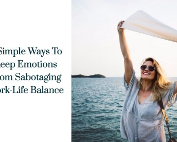 8 Simple Ways To Keep Emotions From Sabotaging Work-Life Balance