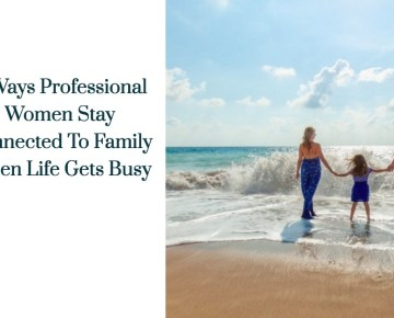 8 Ways Professional Women Stay Connected To Family When Life Gets Busy