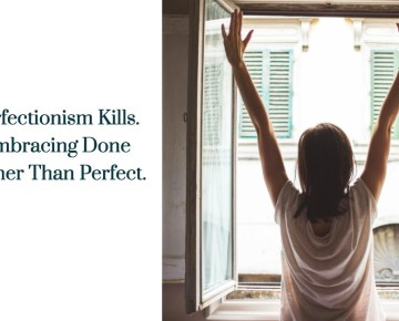 Perfectionism Kills. Embracing Done Rather Than Perfect.
