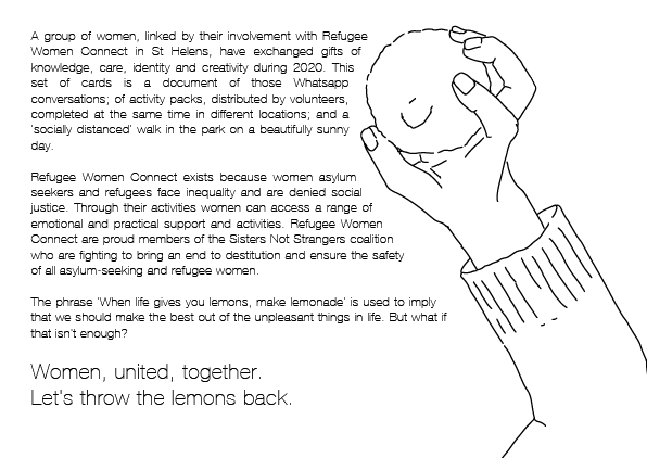 To the right, an illustration of a hand about to throw a lemon. To the left, 'A group of women, linked by their involvement with Refugee Women Connect in St Helens, have exchanged gifts of knowledge, care, identity and creativity during 2020. This set of cards is a document of those Whatsapp conversations, of activity packs distributed by volunteers and completed at the same time in different locations, and a 'socially distanced' walk in the park on a beautifully sunny day. Refugee Women Connect exists because women asylum seekers and refugees face inequality and are denied social justice. Through their activities women can access a range of emotional and practical support and activities. Refugee Women Connect are proud members of the Sisters Not Strangers coalition who are fighting to bring an end to destitution and ensure the safety of all asylum-seeking and refugee women. The phrase 'When life gives you lemons, make lemonade' is used to imply that we should make the best out of the unpleasant things in life. But what if that isn't enough? Women, united, together. Let's throw the lemons back'.