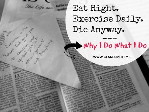 Eat Right. Exercise Daily. Die Anyway: Why I Do What I Do www.claresmith.me