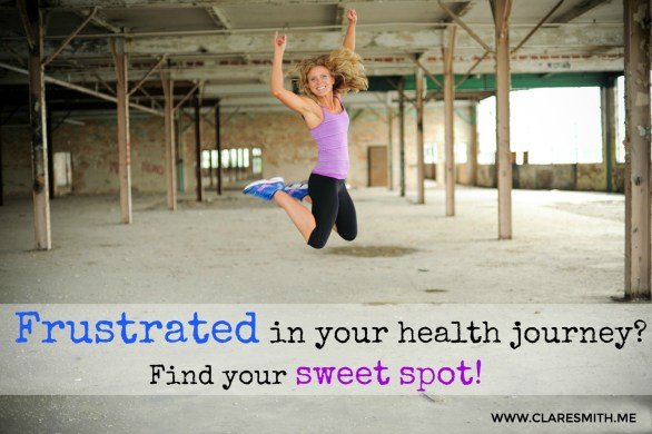 FRUSTRATED in your health journey? Find your sweet spot! : www.claresmith.me