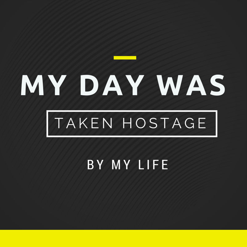 That time my day was taken hostage…by my life