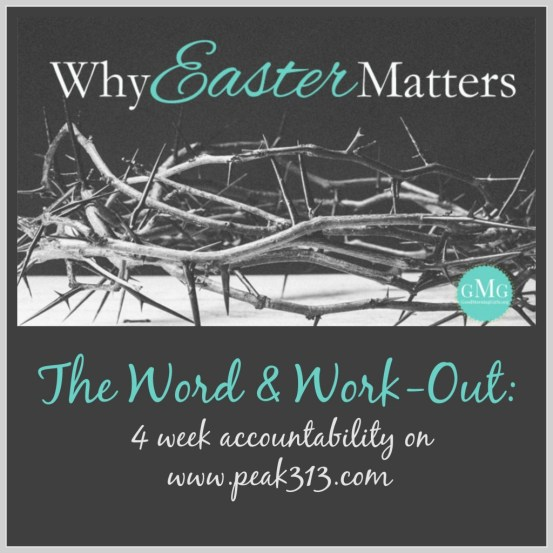 "The Word & Work-Out: A 4 week Accountability Group (using ""Why Easter Matters"" from goodmorninggirls.org): held on peak313.com"