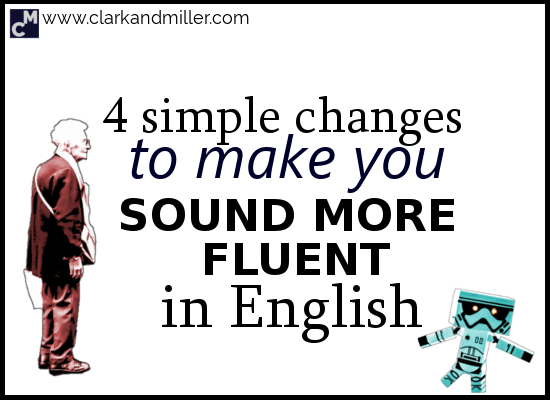 4 Simple Changes to Make You Sound More Fluent in English