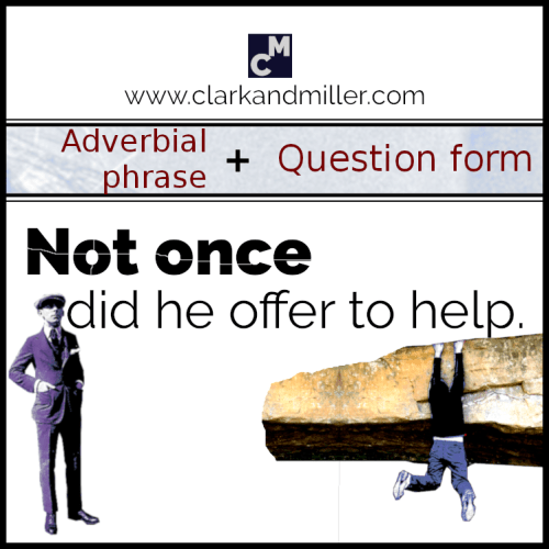 Not once did he offer to help. (Adverbial phrase + question form)