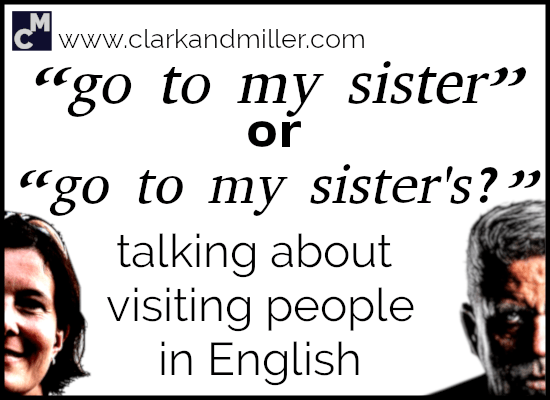 """Go to My Sister"" Or ""Go to My Sister's""? Talking About Visiting People in English"