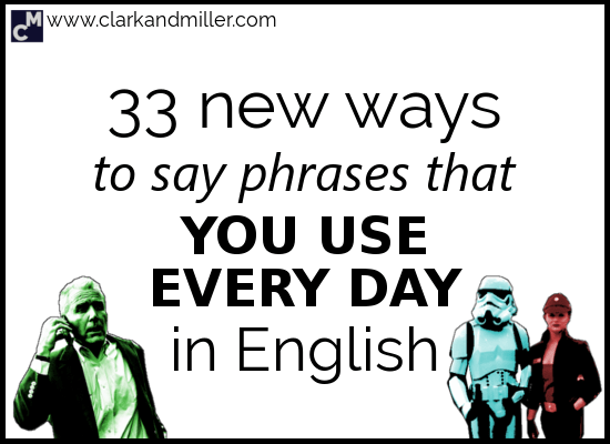 33 New Ways to Say Phrases That You Use Every Day in English