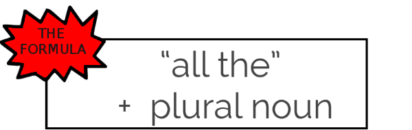 "The formula: ""all the"" + plural noun"