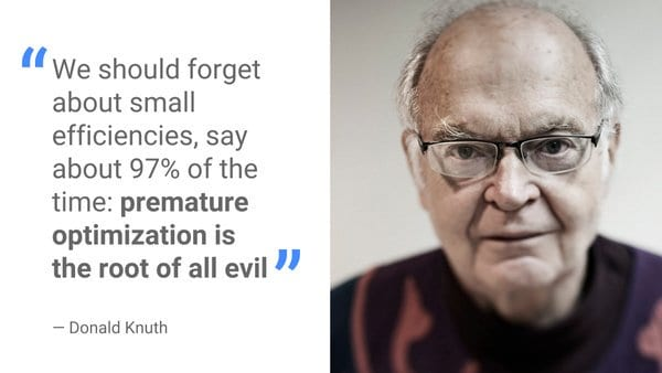 """We should forget about small efficienceis, say about 97% of the time: premature optimization is the root of all evil"" - Donald Knuth"