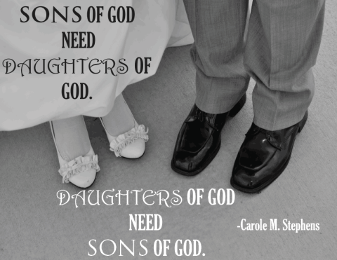 Sons of God need Daughters of God. Daughters of God need sons of God.