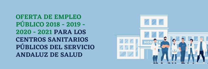 En esta sección encontrará información de las ofertas de empleo público de 2018 - 2019 - 2020 - 2021 para los centros sanitarios públicos del Servicio Andaluz de Salud
