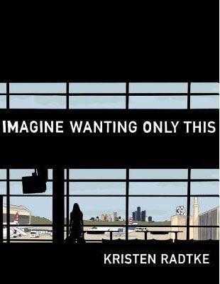 IMAGINE WANTING ONLY THIS, a graphic novel by Kristen Radtke, reviewed by Jenny Blair