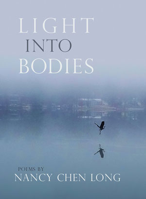 LIGHT INTO BODIES, poems by Nancy Chen Long, reviewed by Trish Hopkinson