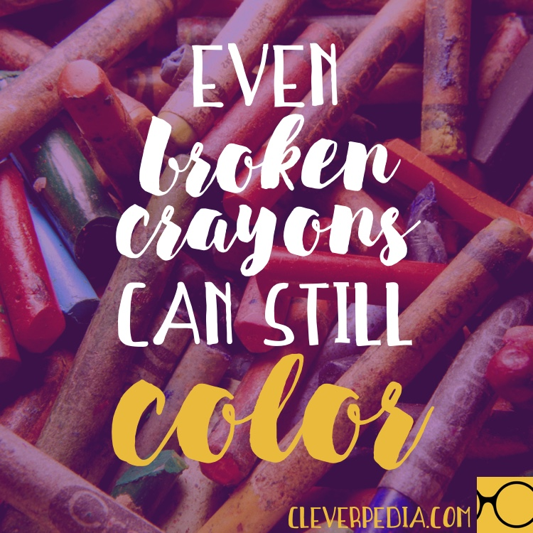 Even broken crayons can still color.