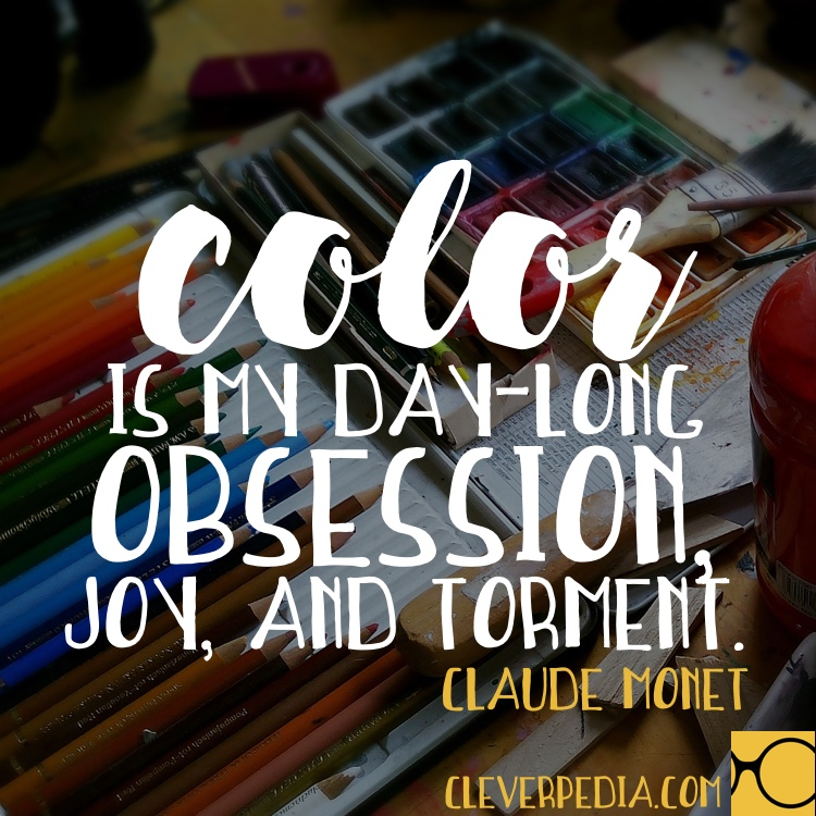 'Color is my day-long obsession, joy, and torment.' -Claude Monet