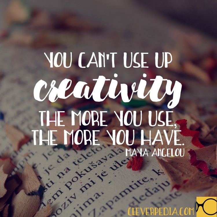 'You can't use up creativity. The more you use, the more you have.' -Maya Angelou