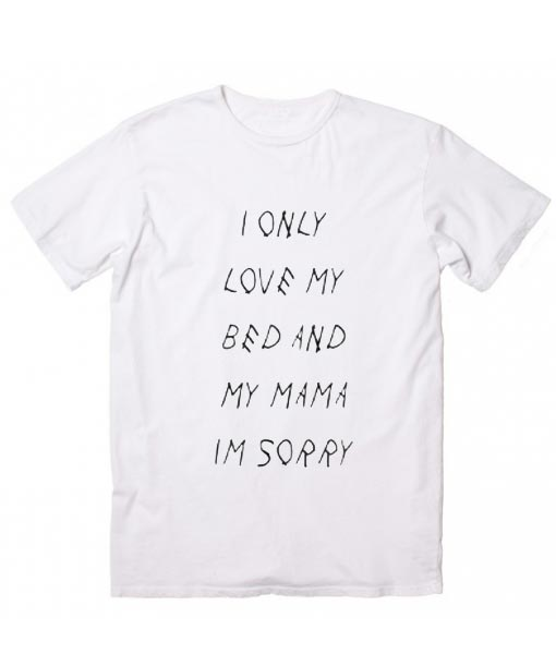 Download I Only Love My Bed And My Momma Im Sorry T-Shirt - Custom ...
