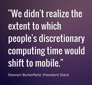 we didn't realize the extent to which people's discretionary computing time would shift to mobile - Stewart Butterfield, Slack