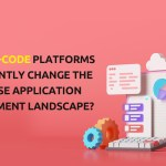 Will Low-Code Platforms permanently change the Enterprise Application Development Landscape?