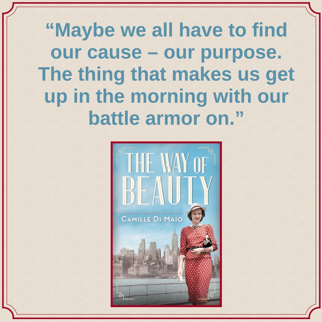 "The Way of Beauty Notable Quotable: ""Maybe we all have to find our cause - our purpose. The thing that makes us get up in the morning with our battle armor on."""