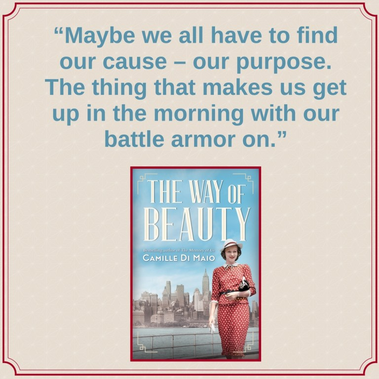 The Way of Beauty Notable Quotable: Maybe we all have to find our cause - our purpose. The thing that makes us get up in the morning with our battle armor on.