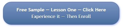 Free Sample - Lesson One - Click Here - Experience it - Then Enroll