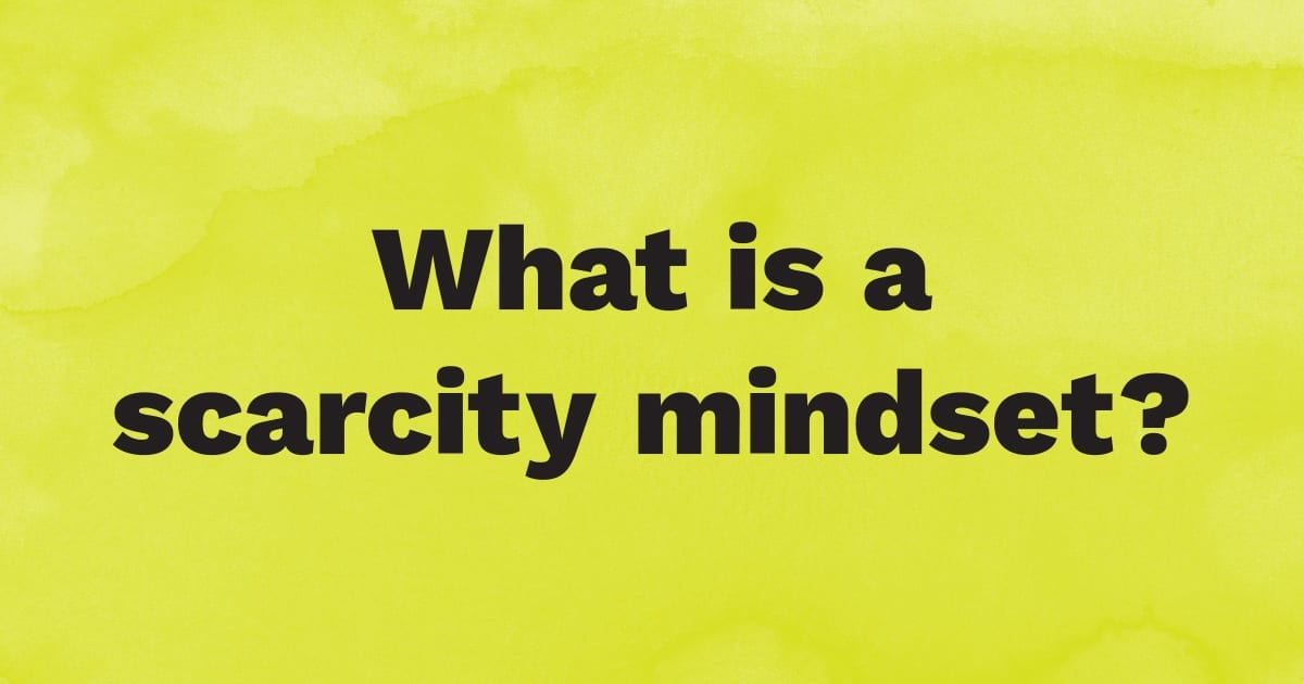 What is a scarcity mindset?