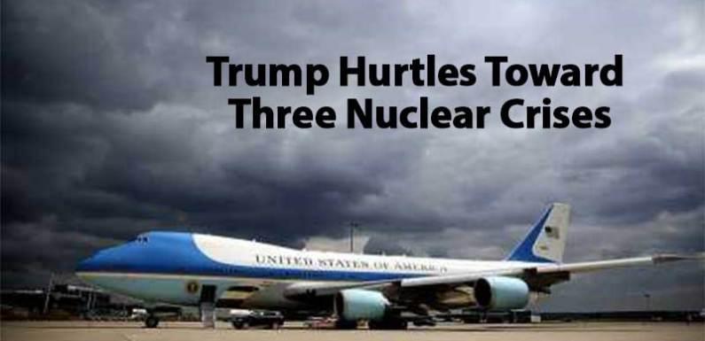 Trump Hurtles Toward Three Nuclear Crises
