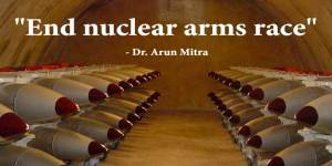 """End nuclear arms race"" - Dr. Arun Mitra"