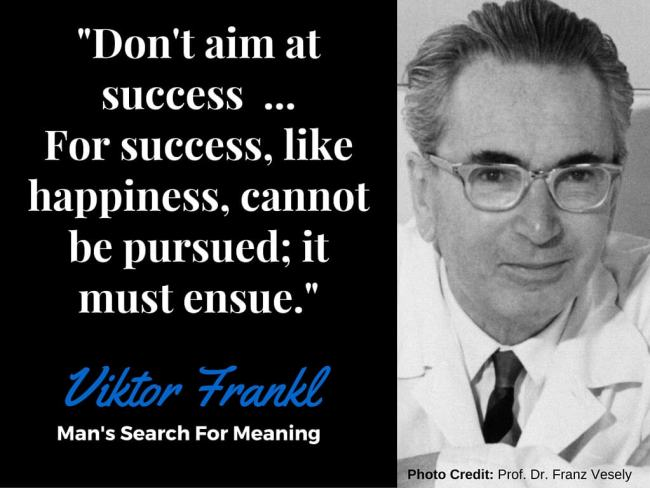 """""""Don't Aim At Success, Let it Ensue"""" - Viktor Frankl, Man's Search For Meaning"""