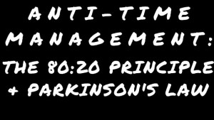 Anti-Time Management – The 80:20 Principle & Parkinson's Law