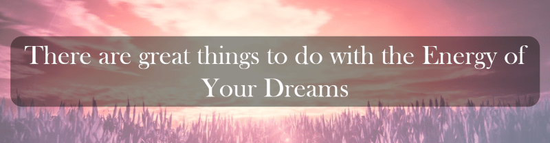 There are great things to do with the Energy of Your Dreams