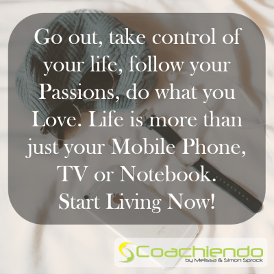 Go out, take control of your life, follow your Passions, do what you Love. Life is more than just your Mobile Phone, TV or Notebook. Start Living Now.
