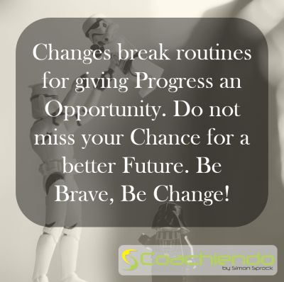 Changes break routines for giving Progress an Opportunity. Do not miss your Chance for a better Future. Be Brave, Be Change.