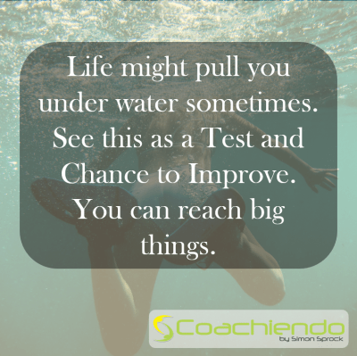 Life might pull you under water sometimes. See this as a Test and Chance to Improve. You can reach big things.