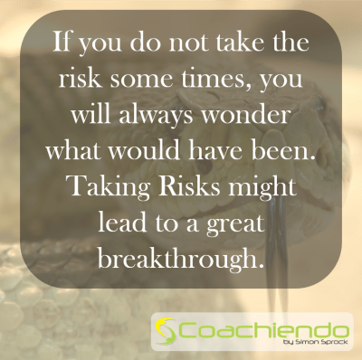 If you do not take the risk some times, you will always wonder what would have been. Taking Risks might lead to a great breakthrough.