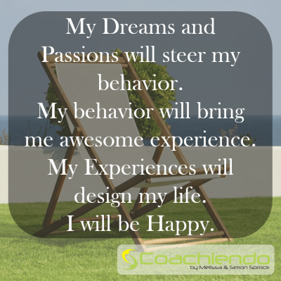 My Dreams and Passions will steer my behavior. My behavior will bring me awesome experience. My Experiences will design my life. I will be Happy.