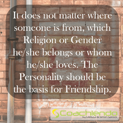 It does not matter where someone is from, which Religion or Gender he/she belongs or whom he/she loves. The Personality should be the basis for Friendship.