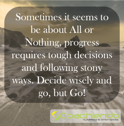 Sometimes it seems to be about All or Nothing, progress requires tough decisions and following stony ways. Decide wisely and go, but Go!