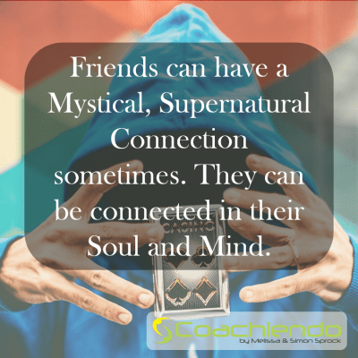 Friends can have a Mystical, Supernatural Connection sometimes. They can be connected in their Soul and Mind.