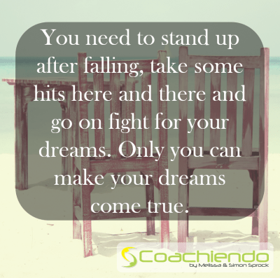 You need to stand up after falling, take some hits here and there and go on fight for your dreams. Only you can make your dreams come true.