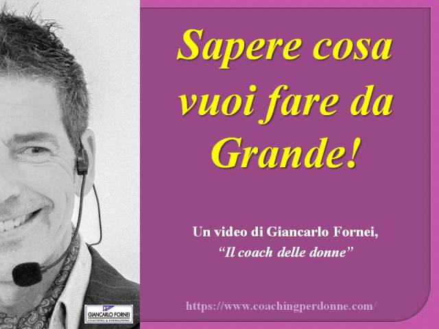 Sapere cosa vuoi fare da grande - video del coach toscano Giancarlo Fornei - 23 agosto 2019