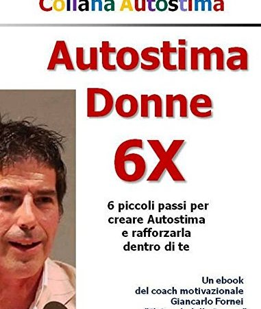 Autostima Donne 6X: 6 passi per creare e rafforzare autostima!